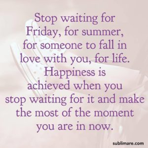 Stop waiting for Friday, for summer, for someone to fall in love with you, for life. Happiness is achieved when you stop waiting for it and make the most of the moment you are in now.
